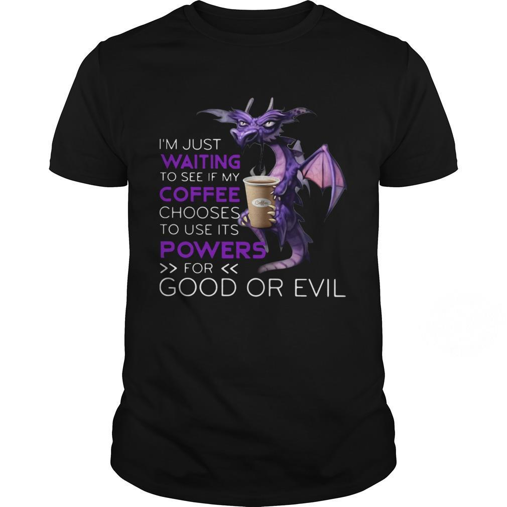 Dragon Im Just Waiting To See If My Coffee Chooses To Use Its Powers For Good Or Evil shirt