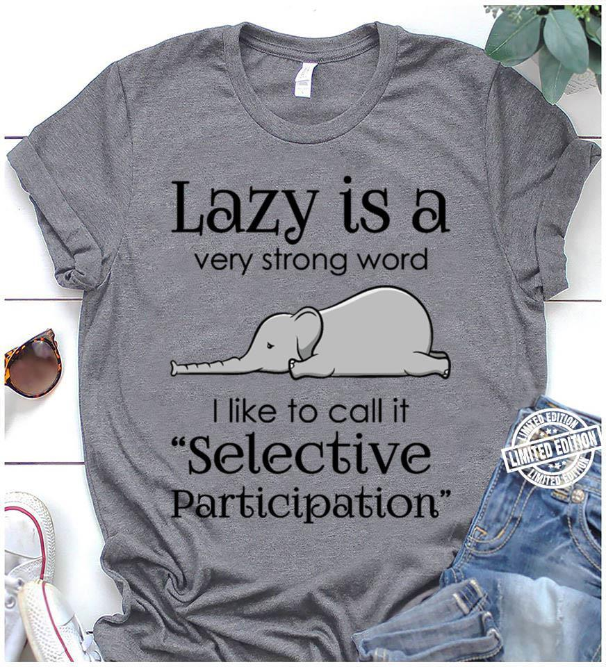 Lazy is a very strong word I like to call it selective participation shirt