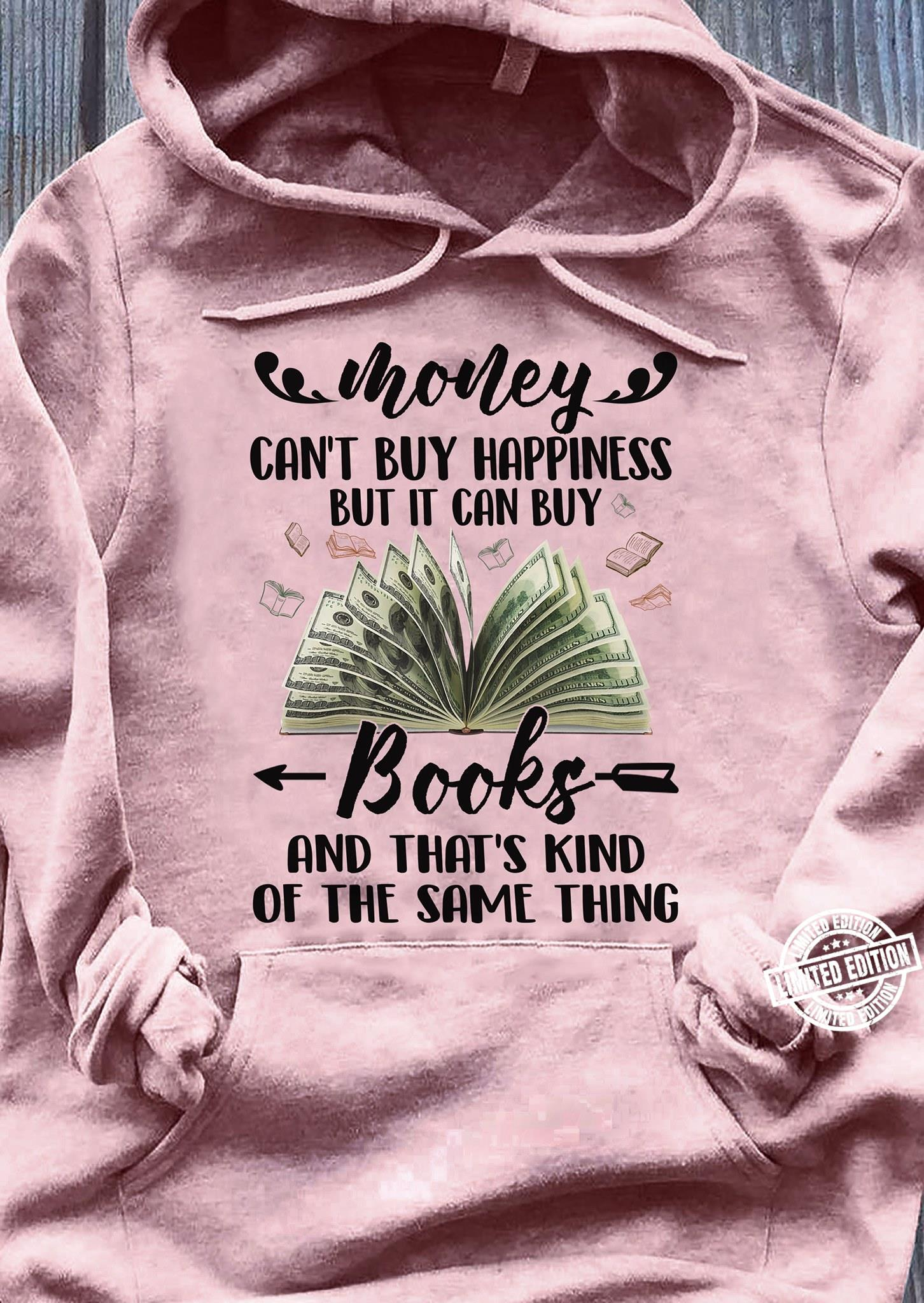 Money can't buy happiness but it can buy books and that's kind of the same thing shirt