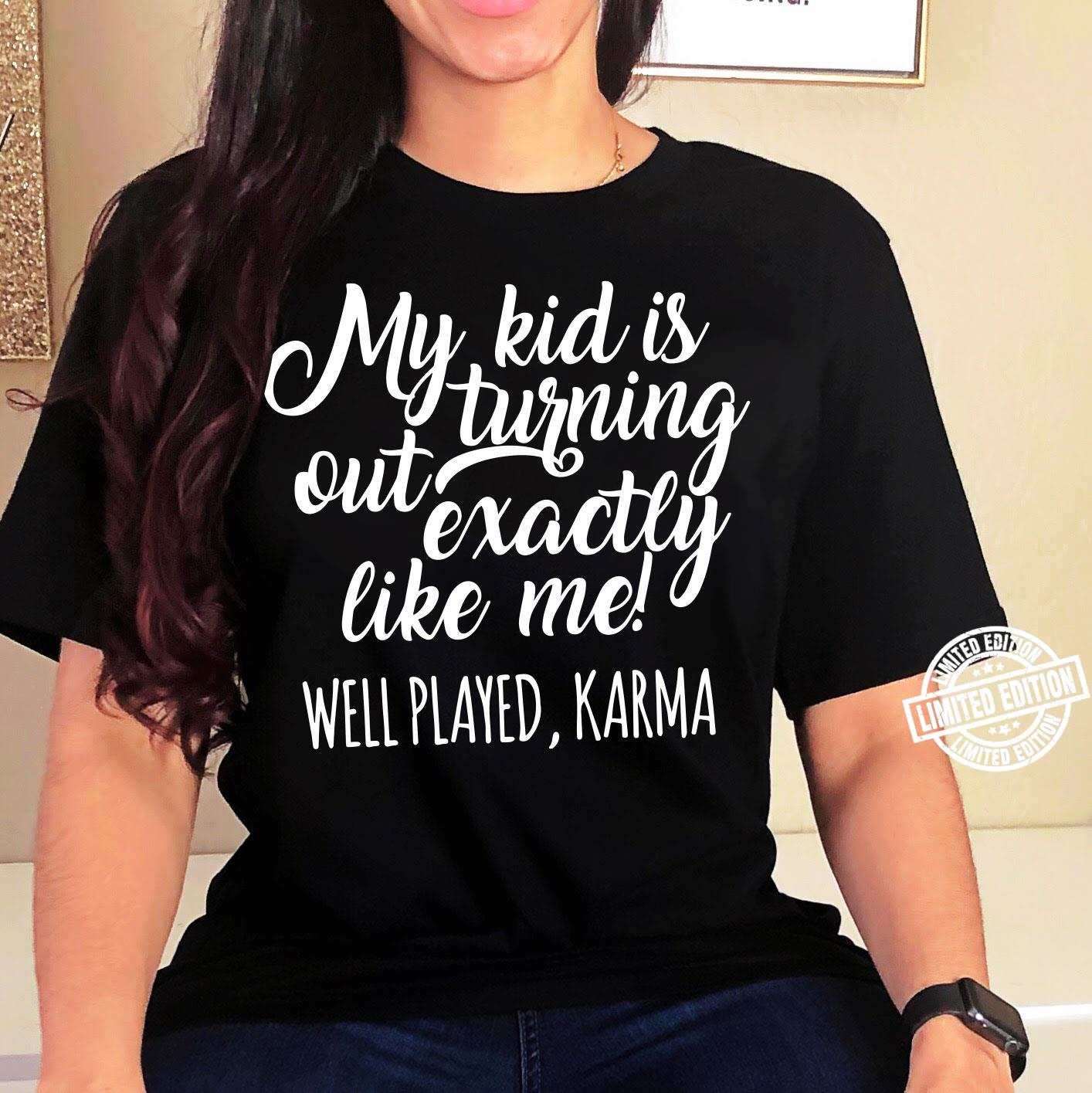 My kid í turning out exactly like me well played karma shirt