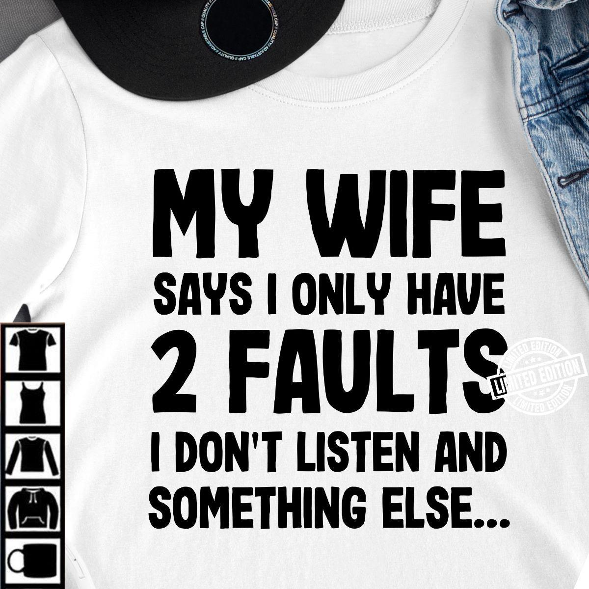 My wife says I only have 2 faults I don't listen and something else shirt