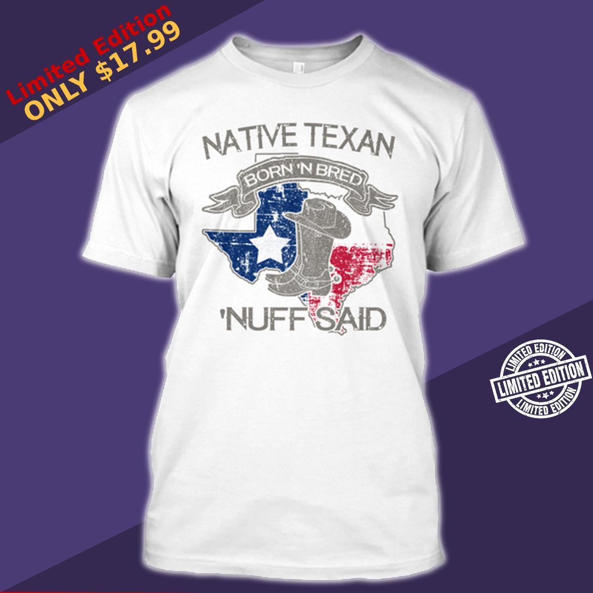 Native texan born 'n bred 'nuff said shirt
