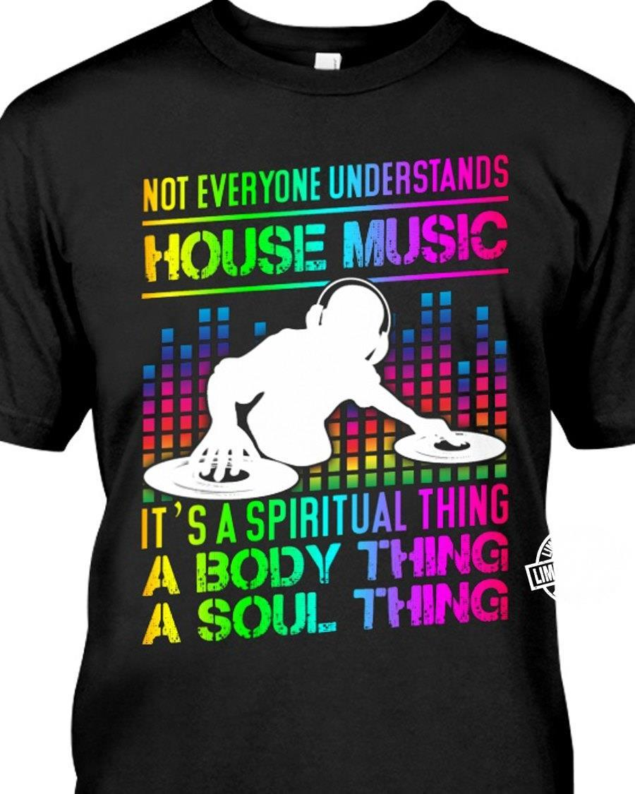 Not everyone understands house music it's a spiritual thing a body thing shirt