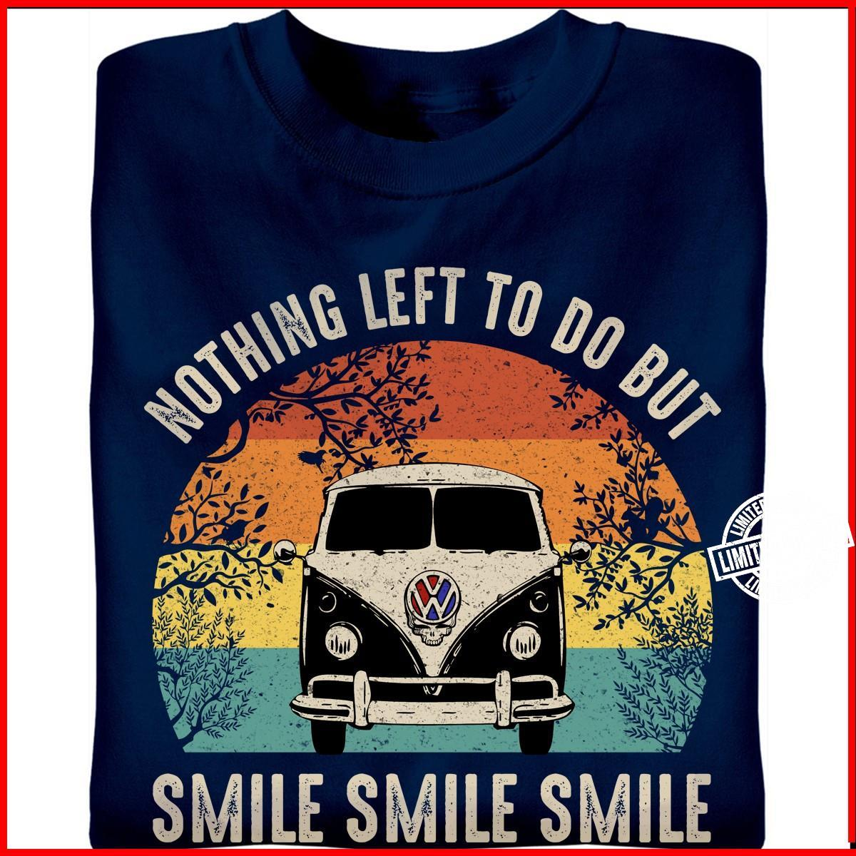 Nothing left to do but smile smile smile shirt