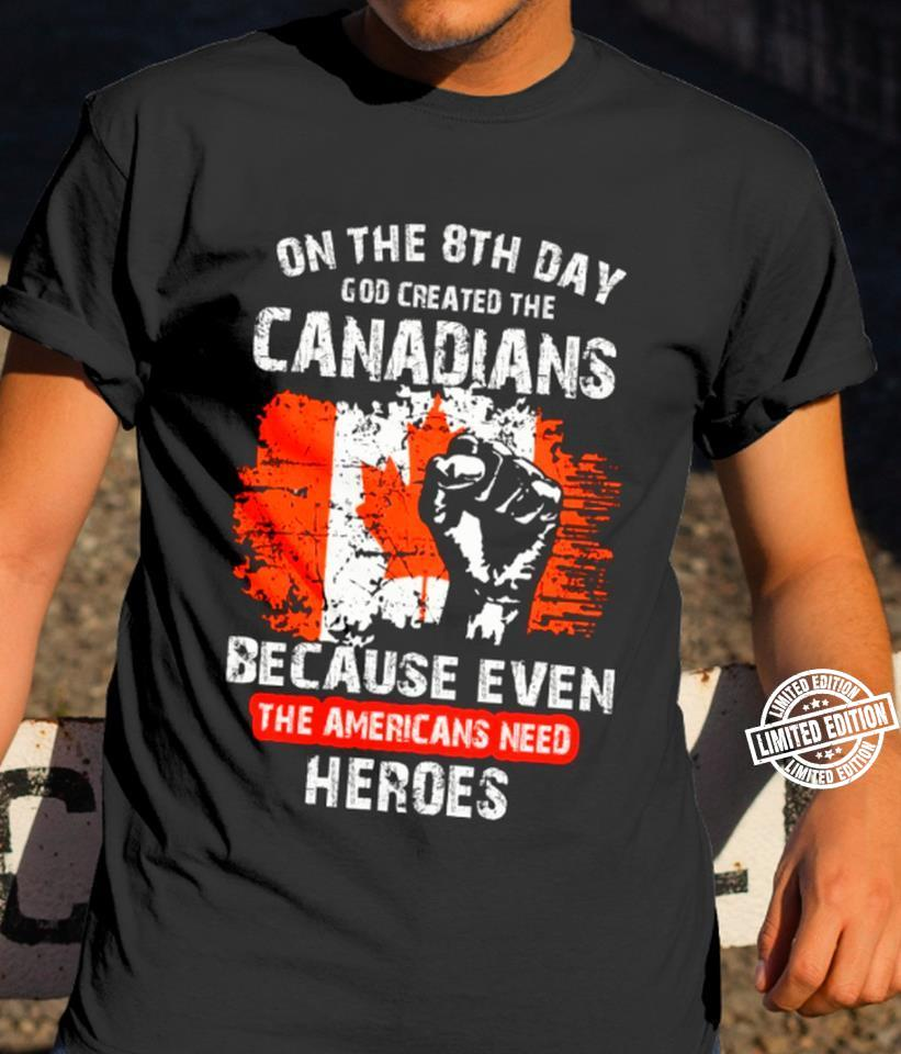 One the 8th day god created the canadians because even the americans need heroes shirt