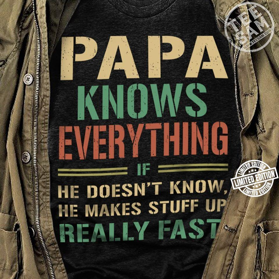 Papa knows everything if he doesn't know he makes stuff up shirt