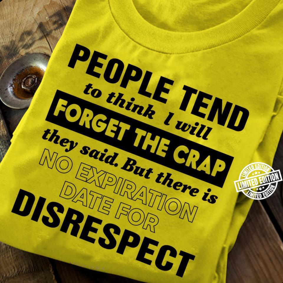 People tend to think I will forget the crap they said but there is no expiration shirt