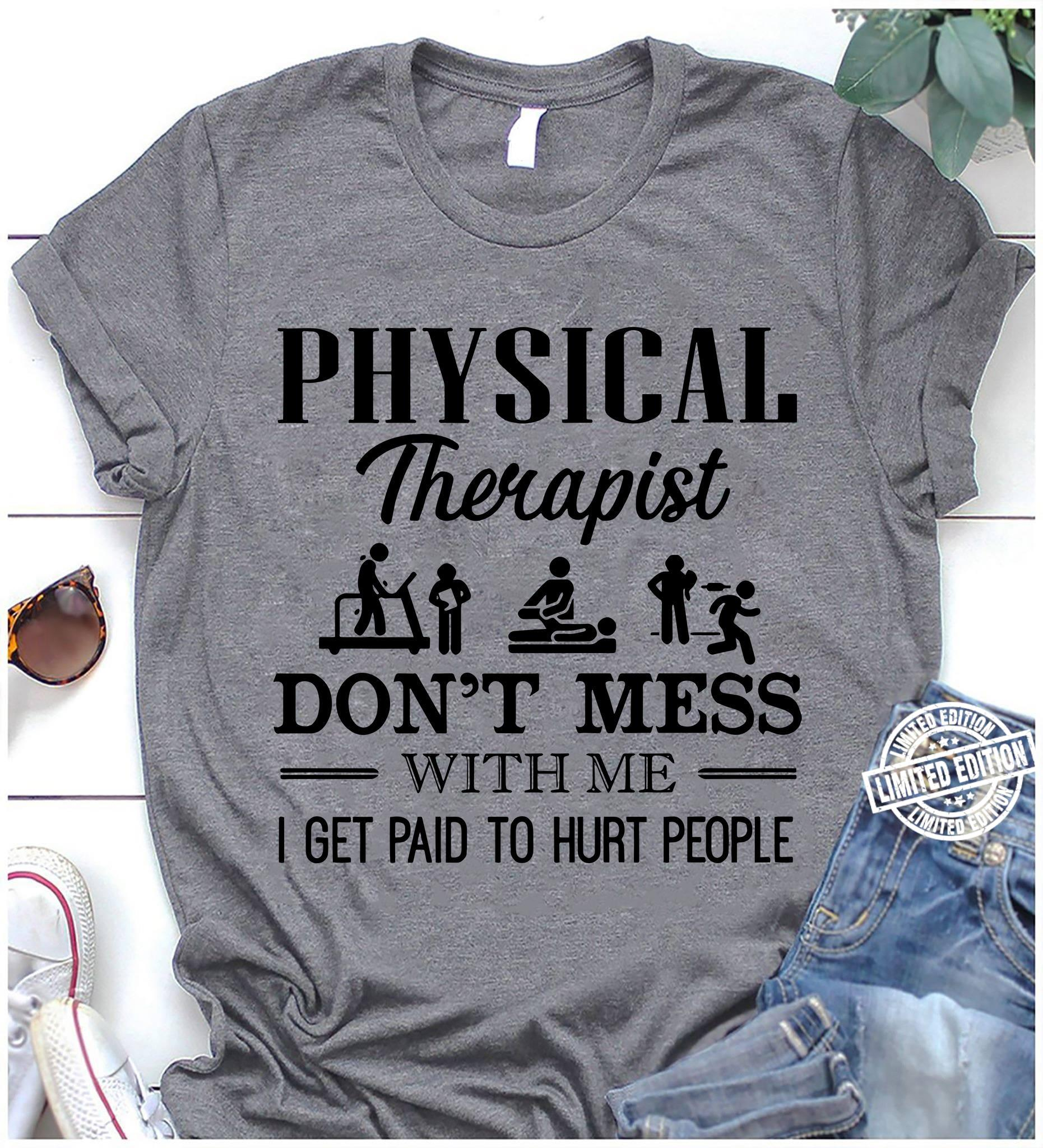 Physical therapist don't mess with me i get paid to hurt people shirt