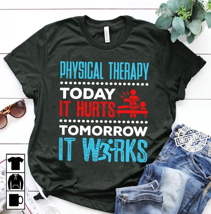 Physical therapy today it hurts tomorrow it wirks shirt