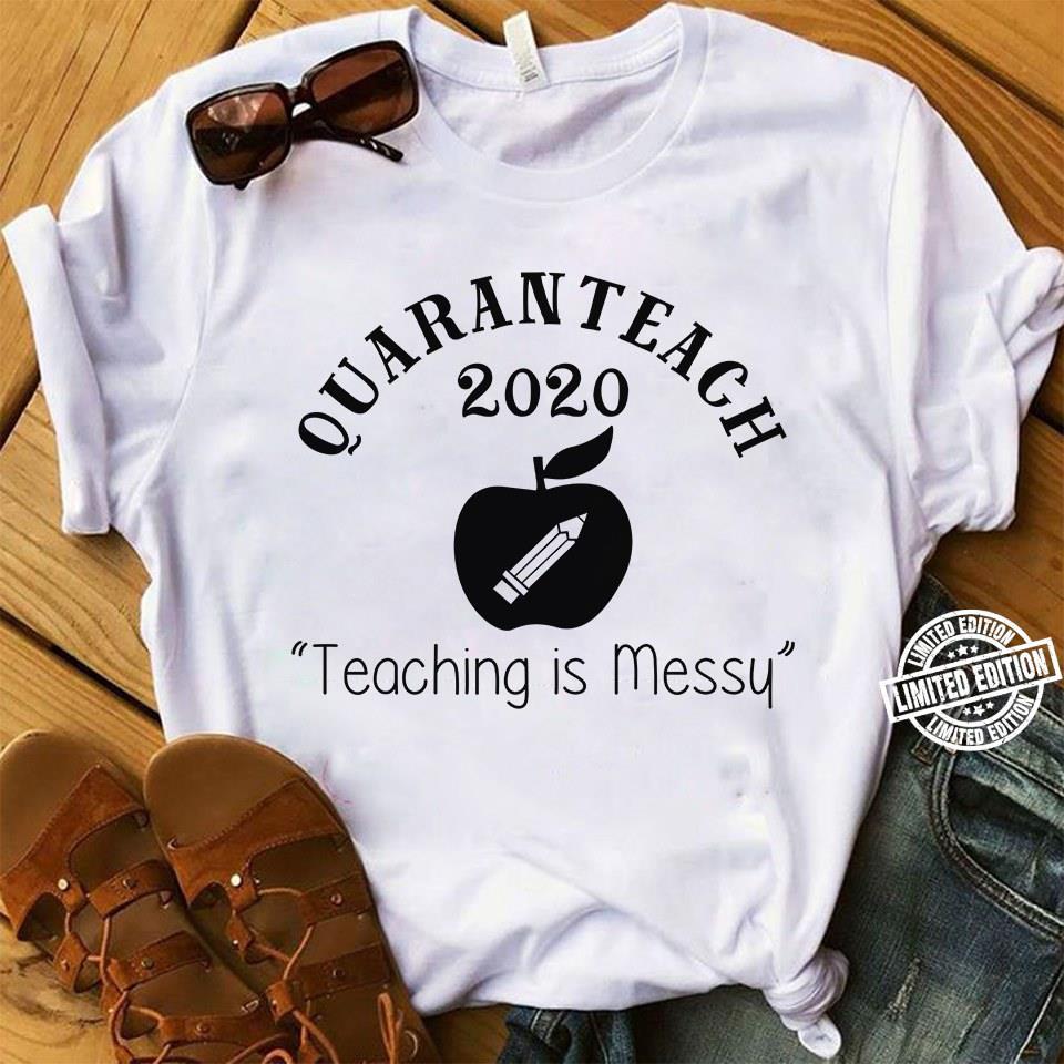 Quaranteach 2020 Teachng is messy shirt