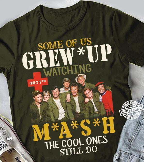 Some of us grew up watching 4077th mash the cool ones still do shirt