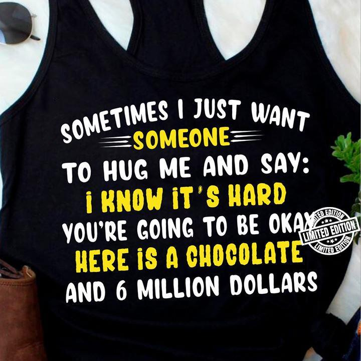 Sometimes i just want someone to hug me and say i know it'd hard shirt