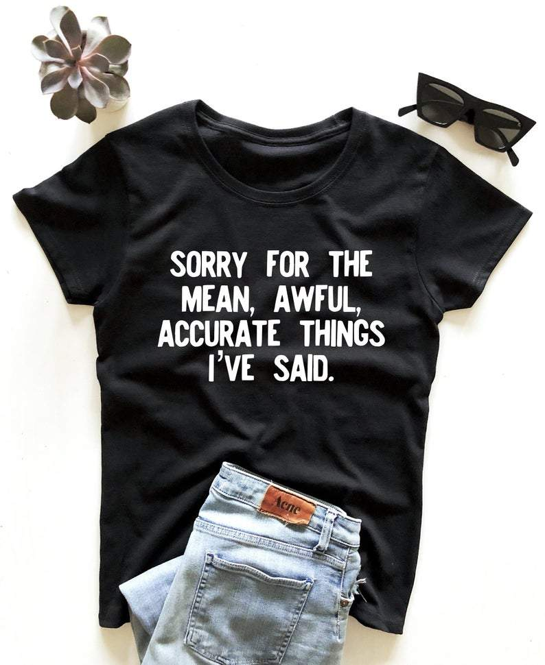 Sorry for the mean awful accurate things I've said shirt