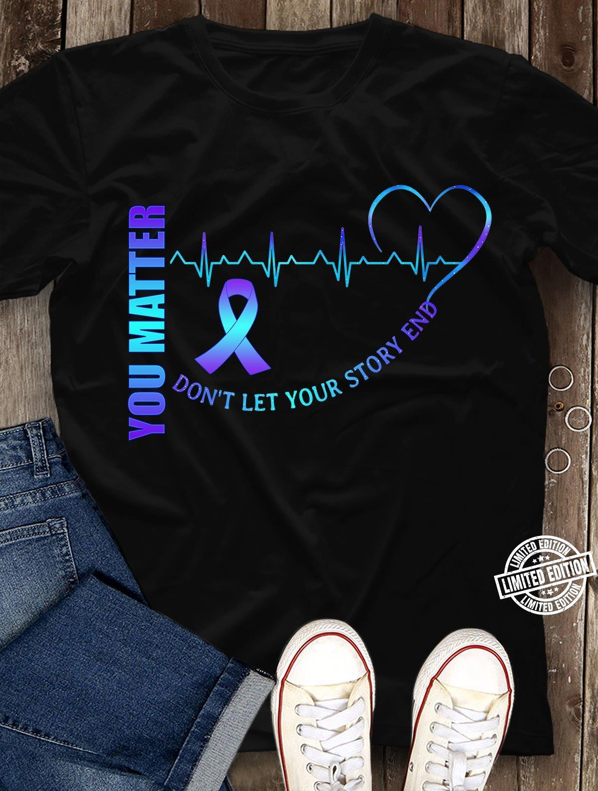 You matter don't let your story end shirt